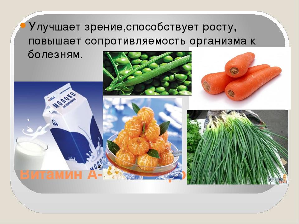Витамин А-витамин роста. Улучшает зрение,способствует росту, повышает сопроти...