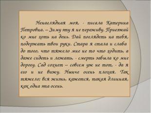 Ненаглядная моя, - писала Катерина Петровна. – Зиму эту я не переживу. Приез