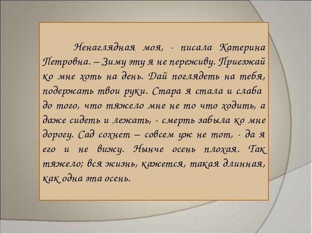 Ненаглядная моя, - писала Катерина Петровна. – Зиму эту я не переживу. Приез...