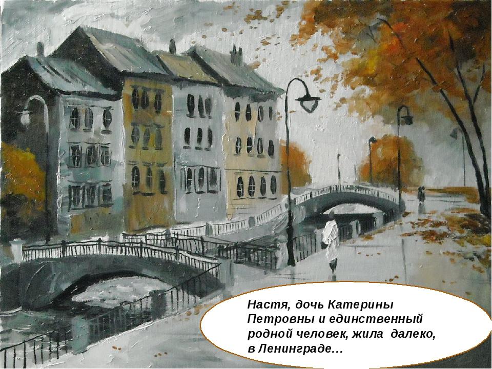 Настя, дочь Катерины Петровны и единственный родной человек, жила далеко, в Л...