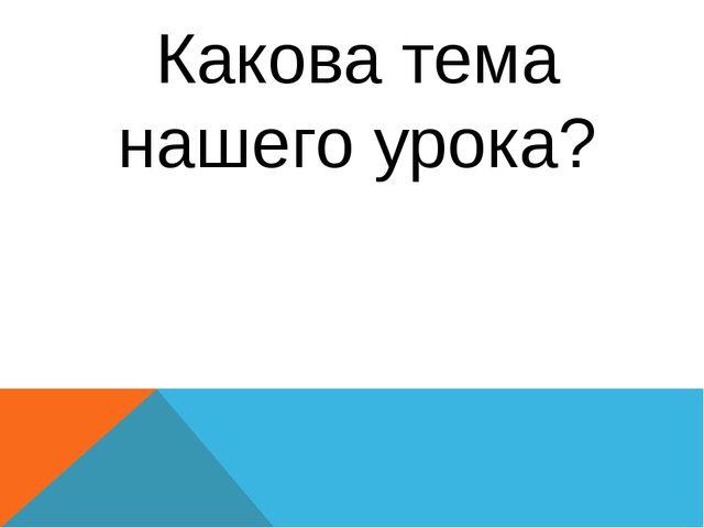 Какова тема нашего урока?