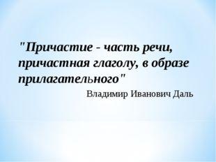 """""""Причастие - часть речи, причастная глаголу, в образе прилагательного"""" Владим"""