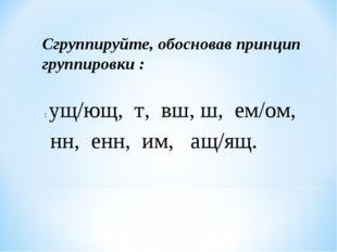 : ущ/ющ, т, вш, ш, ем/ом, нн, енн, им, ащ/ящ. Сгруппируйте, обосновав принцип