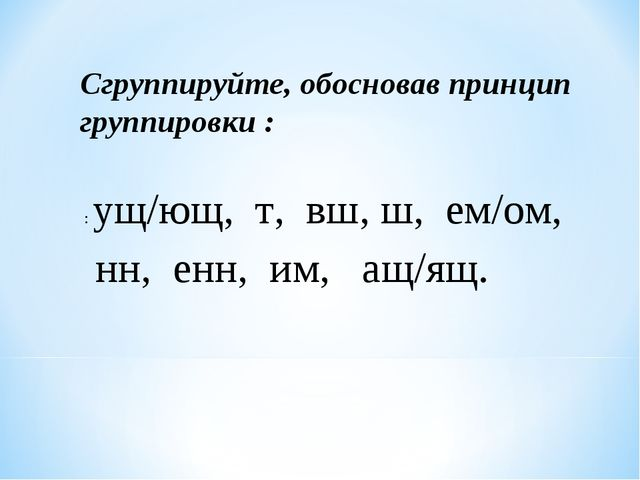 : ущ/ющ, т, вш, ш, ем/ом, нн, енн, им, ащ/ящ. Сгруппируйте, обосновав принцип...
