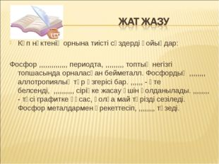 Көп нүктенің орнына тиісті сөздерді қойыңдар: Фосфор ,,,,,,,,,,,,,, периодта,
