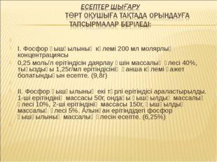 І. Фосфор қышқылының көлемі 200 мл молярлық концентрациясы 0,25 моль/л еріт