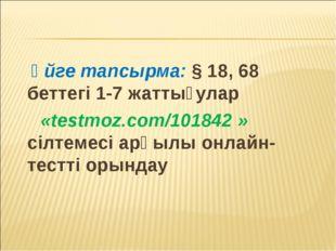 Үйге тапсырма: § 18, 68 беттегі 1-7 жаттығулар «testmoz.com/101842 » сілтеме