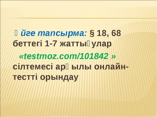 Үйге тапсырма: § 18, 68 беттегі 1-7 жаттығулар «testmoz.com/101842 » сілтеме...