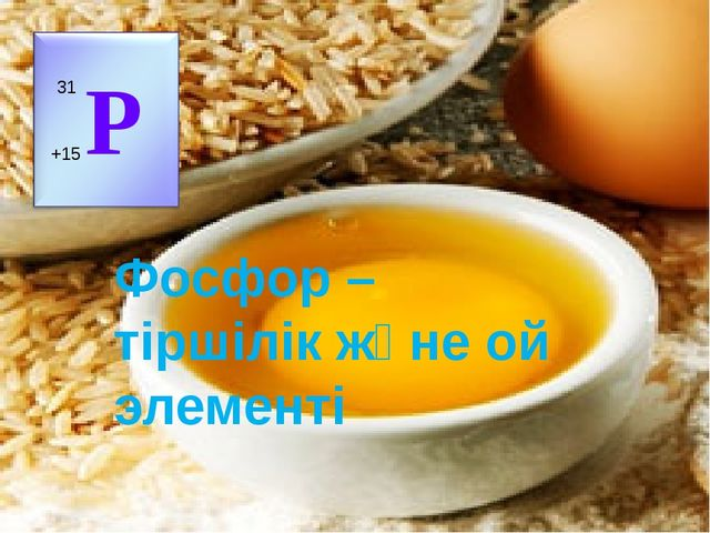 Фосфор – тіршілік және ой элементі Р +15 31