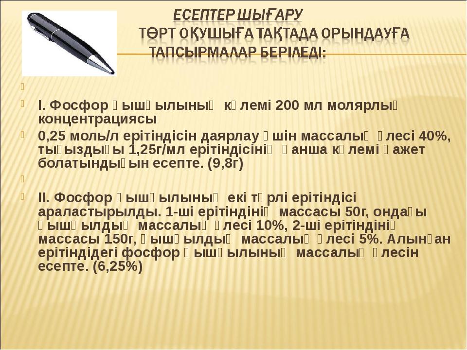 І. Фосфор қышқылының көлемі 200 мл молярлық концентрациясы 0,25 моль/л еріт...