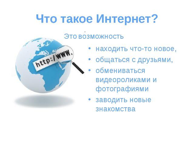Что такое Интернет? находить что-то новое, общаться с друзьями, обмениваться...