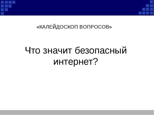 Что значит безопасный интернет? «КАЛЕЙДОСКОП ВОПРОСОВ»