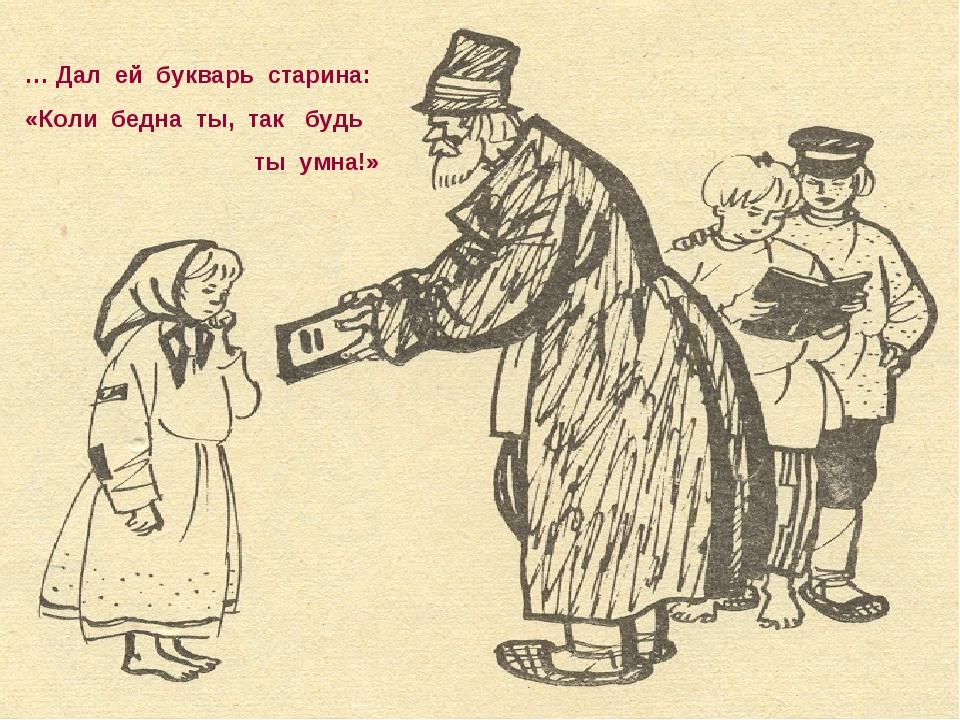 … Дал ей букварь старина: «Коли бедна ты, так будь ты умна!»
