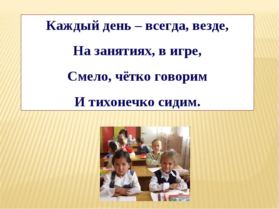 Каждый день – всегда, везде, На занятиях, в игре, Смело, чётко говорим И тихо...