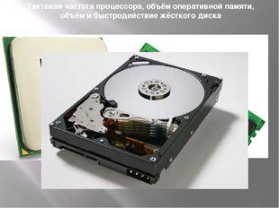 Тактовая частота процессора, объём оперативной памяти, объём и быстродействие