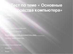 Тест по теме « Основные устройства компьютера»  1. Устройство ввода текстово