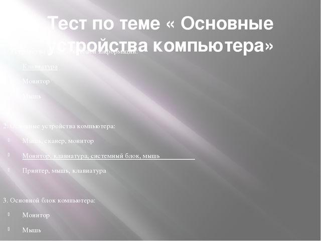 Тест по теме « Основные устройства компьютера»  1. Устройство ввода текстово...