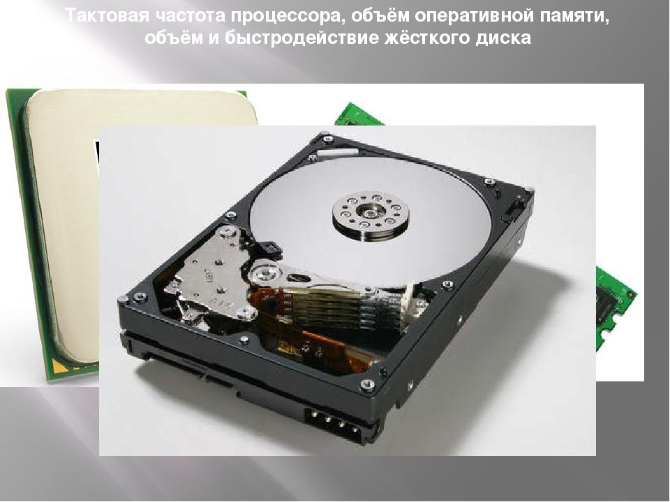 Тактовая частота процессора, объём оперативной памяти, объём и быстродействие...
