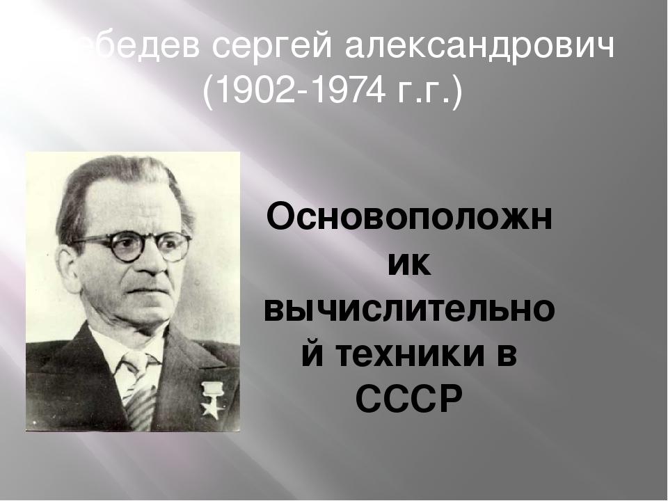 Лебедев сергей александрович (1902-1974 г.г.) Основоположник вычислительной т...