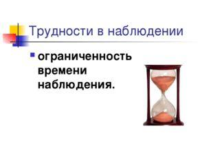 Трудности в наблюдении ограниченность времени наблюдения.