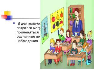 В деятельности педагога могут применяться различные виды наблюдения.