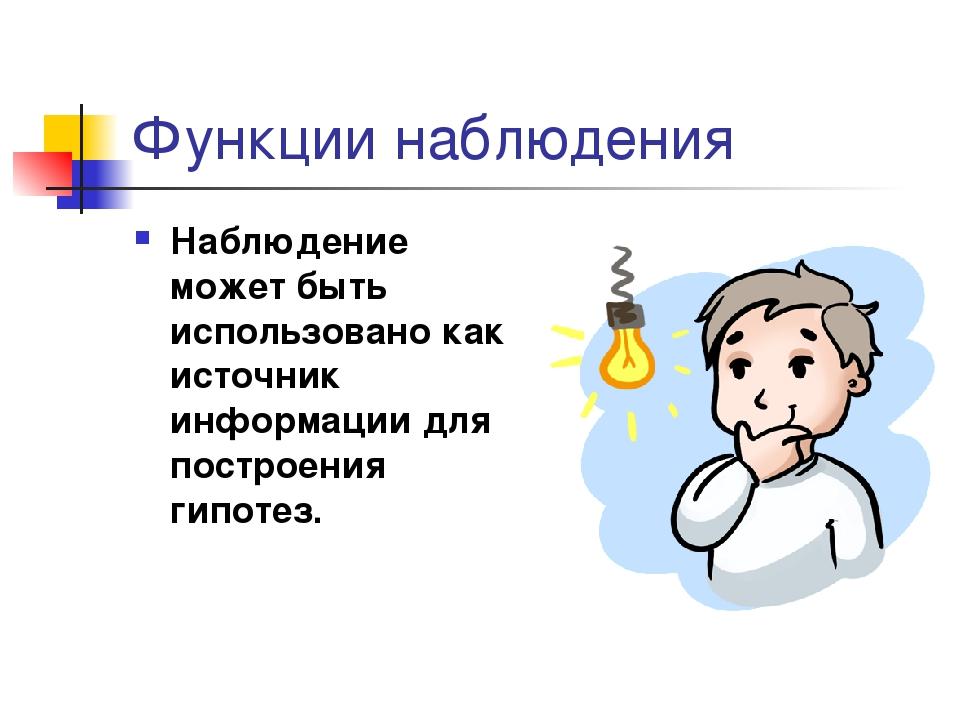Функции наблюдения Наблюдение может быть использовано как источник информации...
