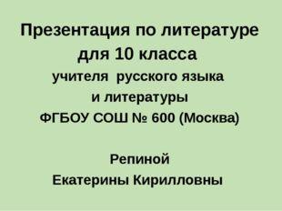 Презентация по литературе для 10 класса учителя русского языка и литературы