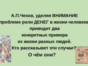 А.П.Чехов, уделяя ВНИМАНИЕ проблеме роли ДЕНЕГ в жизни человека, приводит дв