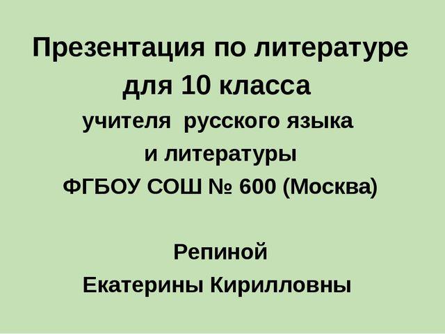 Презентация по литературе для 10 класса учителя русского языка и литературы...