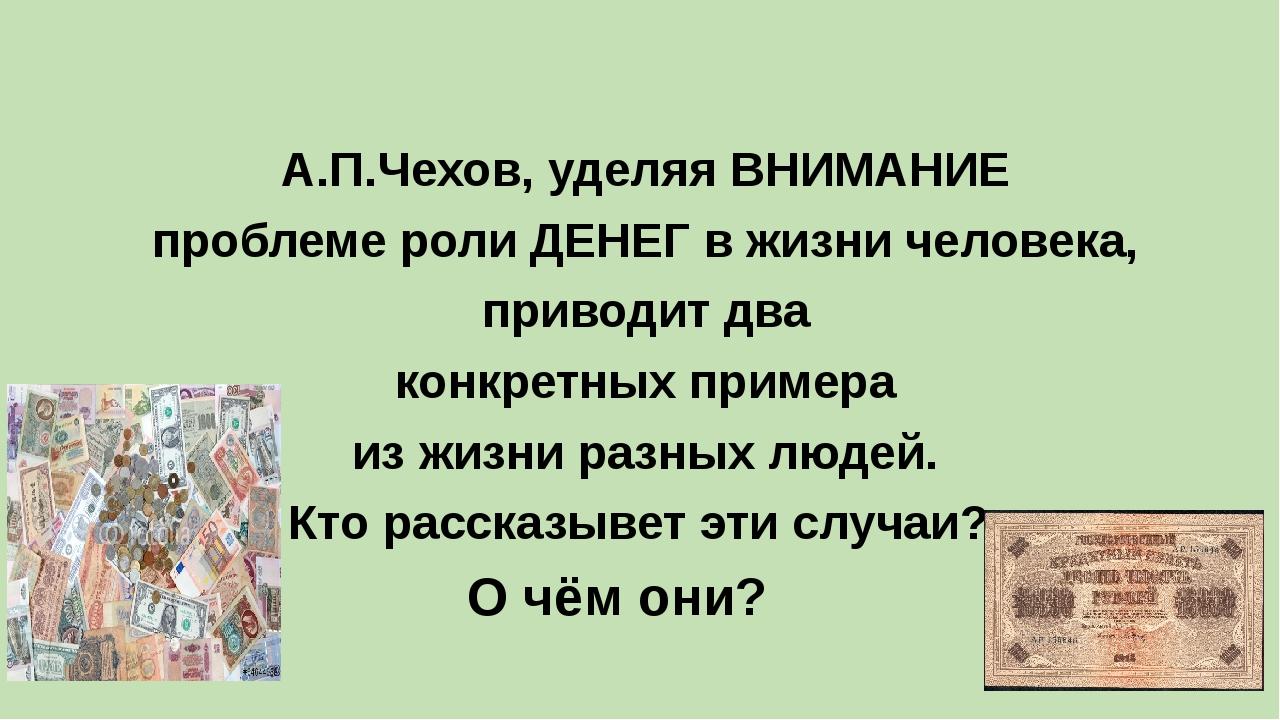 А.П.Чехов, уделяя ВНИМАНИЕ проблеме роли ДЕНЕГ в жизни человека, приводит дв...