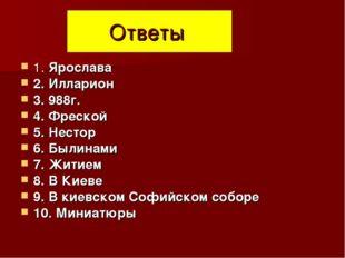 Ответы 1. Ярослава 2. Илларион 3. 988г. 4. Фреской 5. Нестор 6. Былинами 7. Ж