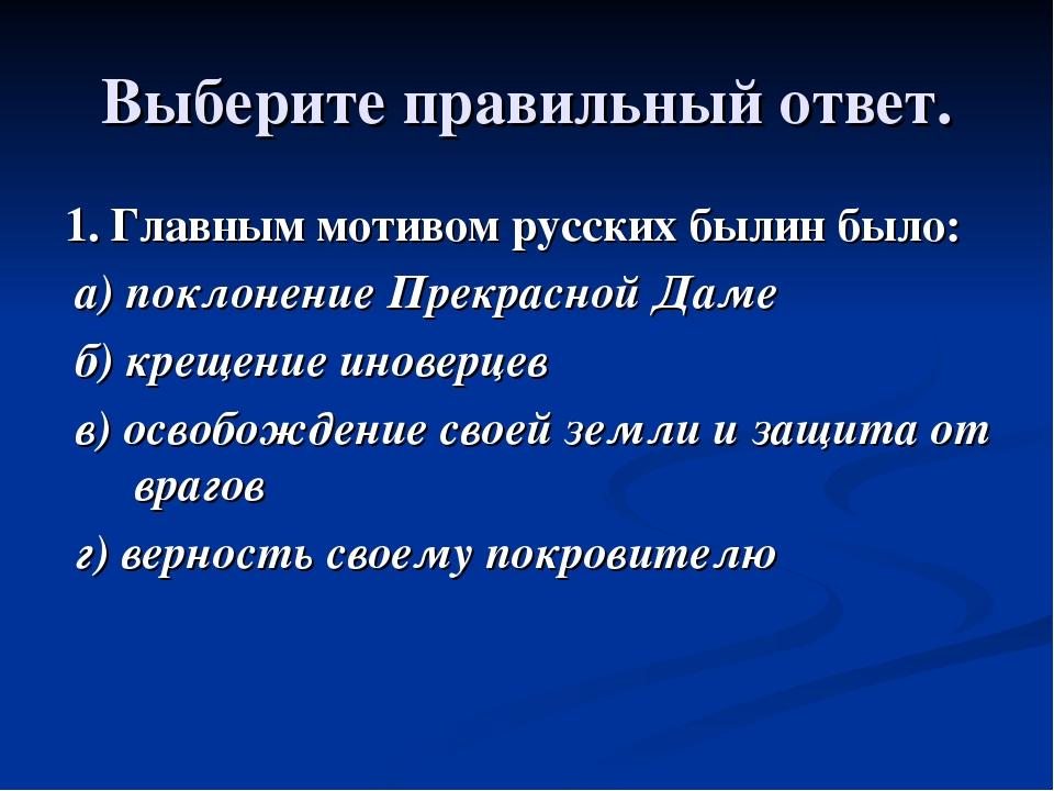 Выберите правильный ответ. 1. Главным мотивом русских былин было: а) поклонен...