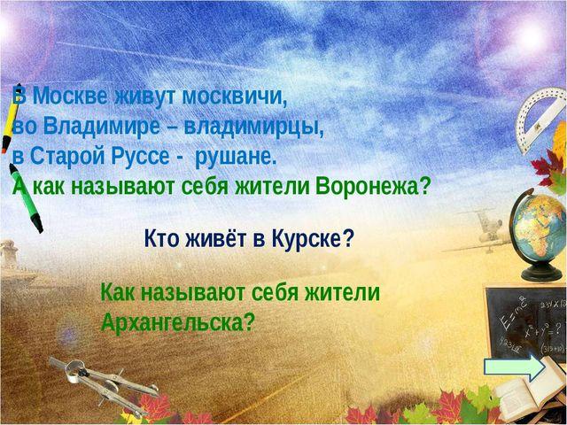 В Москве живут москвичи, во Владимире – владимирцы, в Старой Руссе - рушане....