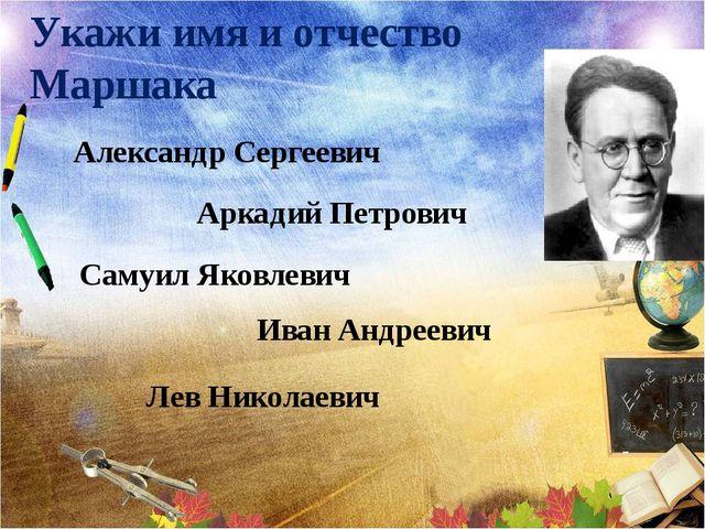 Укажи имя и отчество Маршака Александр Сергеевич Аркадий Петрович Самуил Яков...