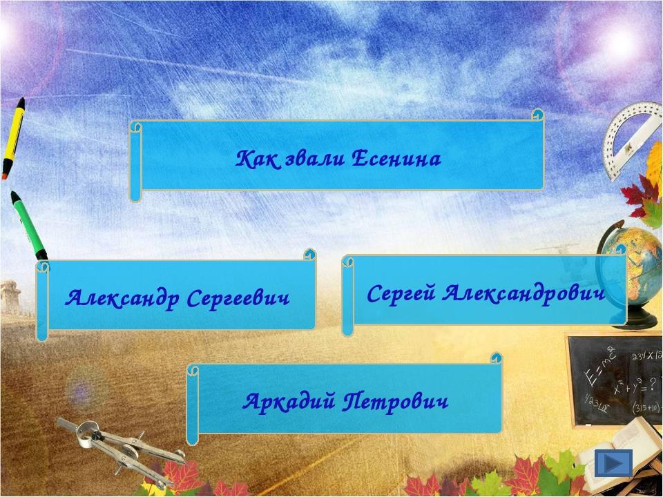 Сергей Александрович Аркадий Петрович Александр Сергеевич Как звали Есенина