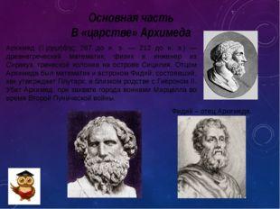 Основная часть В «царстве» Архимеда Архимед (Ἀρχιμήδης; 287 до н. э. — 212 до