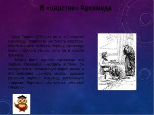 В «царстве» Архимеда Царь Гиерон (250 лет до н. э.) поручил Архимеду проверит