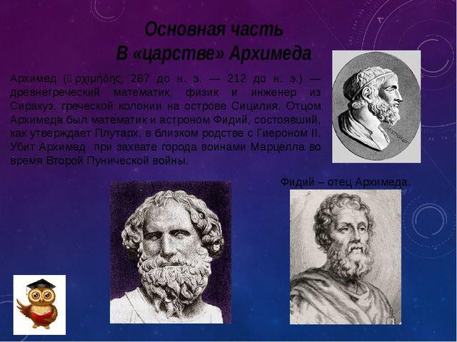 Основная часть В «царстве» Архимеда Архимед (Ἀρχιμήδης; 287 до н. э. — 212 до...