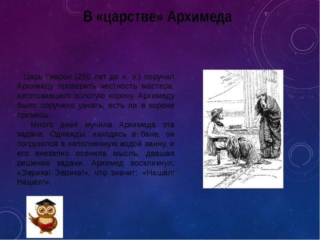 В «царстве» Архимеда Царь Гиерон (250 лет до н. э.) поручил Архимеду проверит...