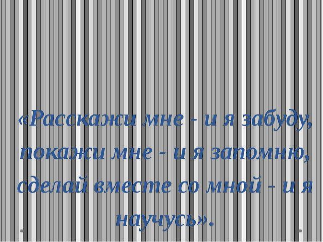 «Расскажи мне - и я забуду, покажи мне - и я запомню, сделай вместе со мной -...