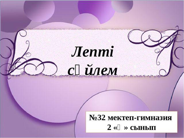 Лепті сөйлем №32 мектеп-гимназия 2 «Ә» сынып