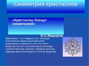 Симметрия кристаллов «Кристаллы блещут симметрией» Е.С.Федоров Кристаллы – эт