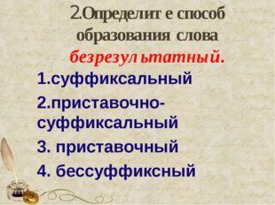 2.Определите способ образования слова безрезультатный. 1.суффиксальный 2.при
