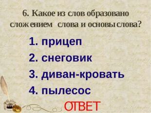 6. Какое из слов образовано сложением слова и основы слова? 1. прицеп 2. сне