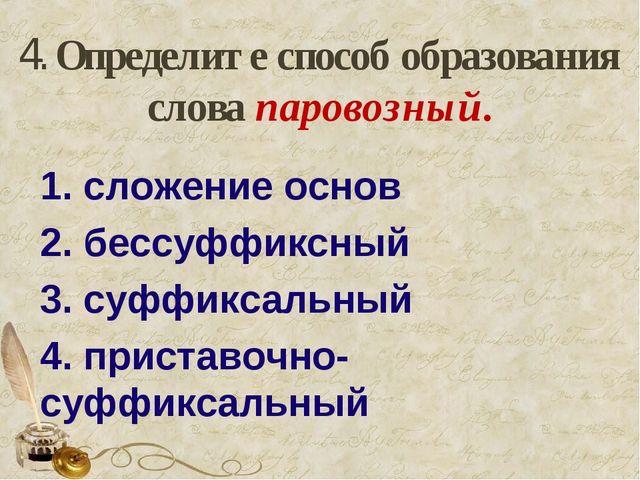 4. Определите способ образования слова паровозный. 1. сложение основ 2. бесс...