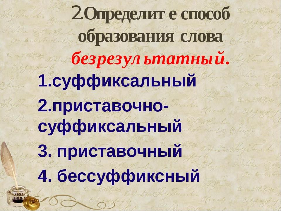 2.Определите способ образования слова безрезультатный. 1.суффиксальный 2.при...