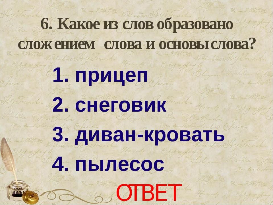 6. Какое из слов образовано сложением слова и основы слова? 1. прицеп 2. сне...