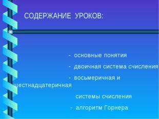 СОДЕРЖАНИЕ УРОКОВ: - основные понятия - двоичная система счисления - восьмер