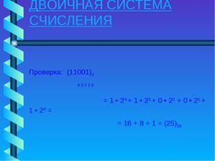 ДВОИЧНАЯ СИСТЕМА СЧИСЛЕНИЯ Проверка: (11001)2 4 3 2 1 0 = 1 • 24 + 1 • 23 + 0