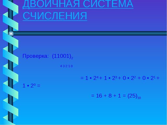 ДВОИЧНАЯ СИСТЕМА СЧИСЛЕНИЯ Проверка: (11001)2 4 3 2 1 0 = 1 • 24 + 1 • 23 + 0...